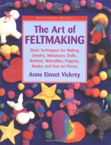 The Art of Feltmaking: Basic Techniques for: Anne Vickrey