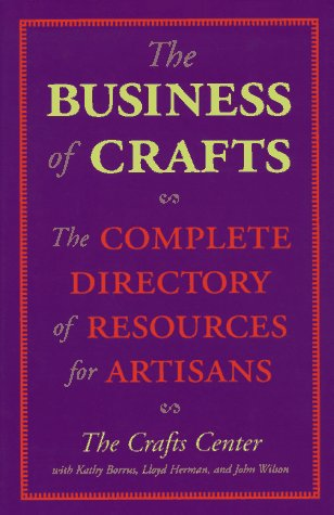 The Business of Crafts: The Complete Directory of Resources for Artisans