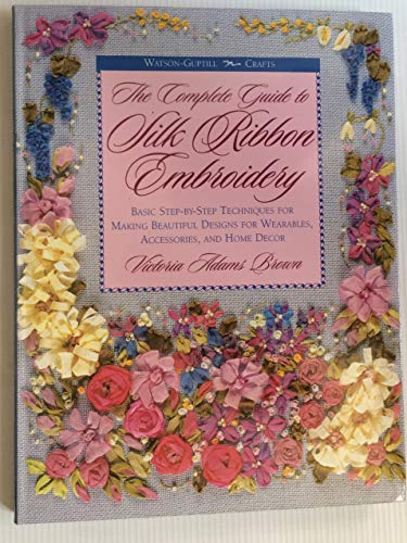9780823007950: The Complete Guide to Silk Ribbon Embroidery: Basic Step-By-Step Techniques for Making Beautiful Designs for Wearables, Accessories, and Home Decor