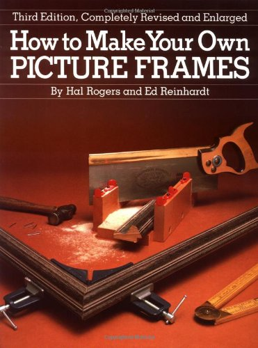 How to Make Your Own Picture Frames, Revised and Enlarged 3rd Edition: Reinhardt, Ed, Rogers, Hal