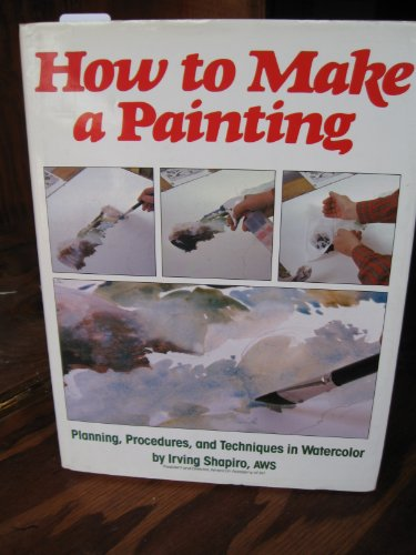 How To Make A Painting Planning, Procedures, and Techniques in Watercolor: Shaphiro, Irving