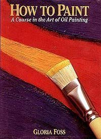 How to Paint: A Course in the Art of Oil Painting: Foss, Gloria