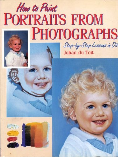 How to Paint Portraits From Photographs: Step-by-Step Lessons in Oil: Johan Du Toit
