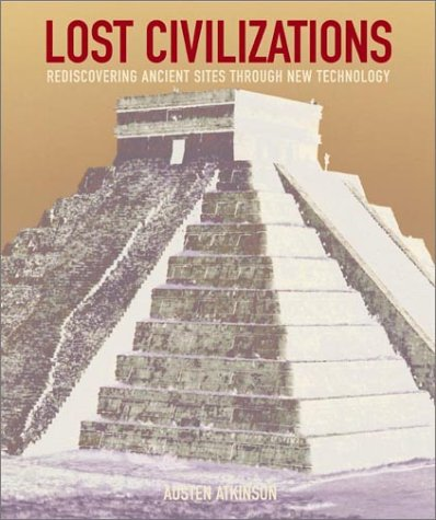 Lost civilizations : rediscovering ancient sites through new technology / Austen Atkinson: ...