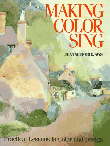 Making Color Sing: Practical Lessons in Color and Design: Dobie, Jeanne