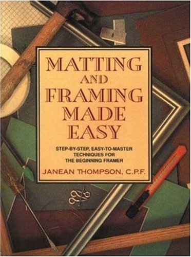 Matting and Framing Made Easy: Step-By-Step, Easy-To-Master Techniques for the Beginning Framer: ...