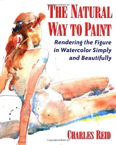 The Natural Way to Paint: Rendering the Figure in Watercolor Simply and Beautifully: Reid, Charles