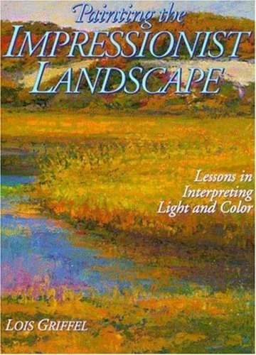 Painting the Impressionist Landscape: Lessons in Interpreting Light and Color: Griffel, Lois