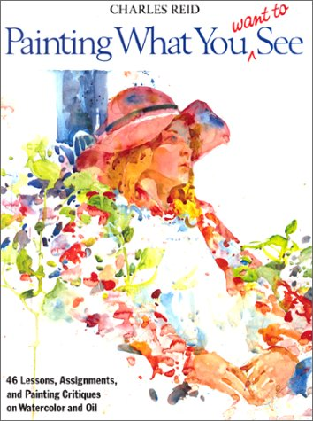 Painting What You Want to See -- 46 Lessons, Assignments, and Painting Critiques on Watercolor and ...