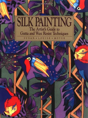 Silk Painting: The Artist's Guide to Gutta and Wax Resist Techniques: Moyer, Susan L.
