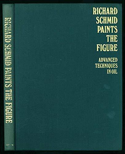 Richard Schmid Paints the Figure; Advanced Techniques in Oil.: Schmid, Richard