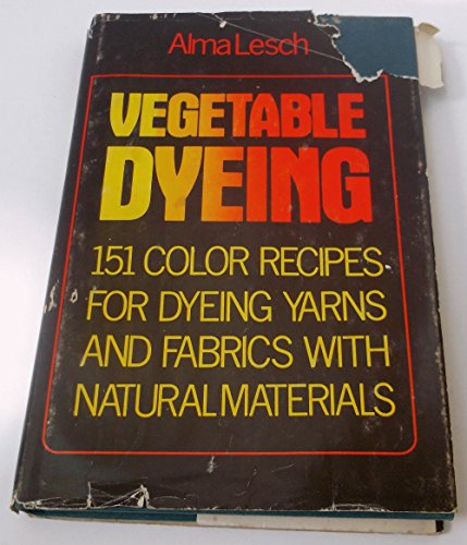 VEGETABLE DYEING: 151 COLOR RECIPES FOR DYEING YARNS AND FABRICS WITH NATURAL MATERIALS: Lesch, ...