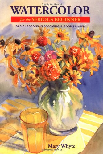 Watercolor for the Serious Beginner: Basic Lessons in Becoming a Good Painter (0823056600) by Whyte, Mary