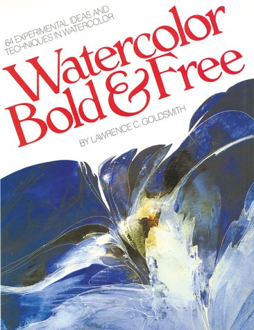 Watercolor Bold & Free: 64 Experimental Ideas and Techniques in Watercolor