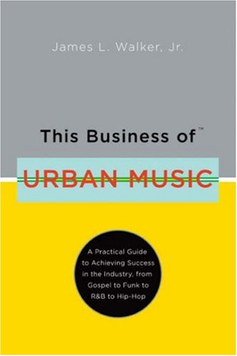 This Business of Urban Music: A Practical: Walker, James