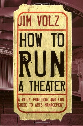 How to Run a Theater: A Witty, Practical, and Fun Guide to Arts Management: Volz, Jim