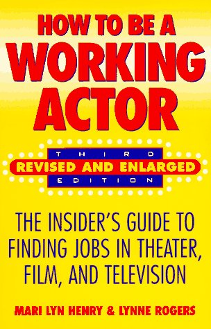 How to be a Working Actor: Revised and Enlaged: Third Edition: The Insider's Guide to Finding Job...