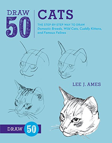 Draw 50 Cats: The Step-by-Step Way to Draw Domestic Breeds, Wild Cats, Cuddly Kittens, and Famous ...