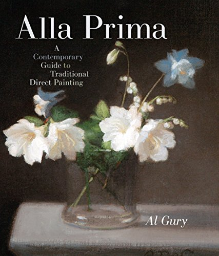 Alla Prima: A Contemporary Guide to Traditional Direct Painting (Hardcover): Al Gury