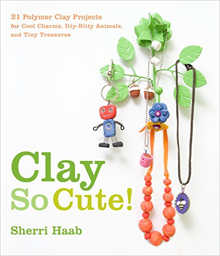 9780823098996: Clay So Cute!: 21 Polymer Clay Projects for Cool Charms, Itty-Bitty Animals, and Tiny Treasures