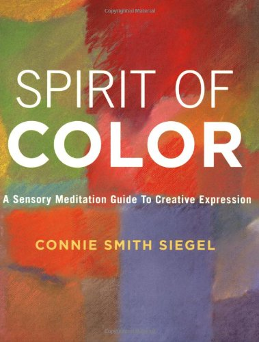 Spirit of Color: A Sensory Meditation Guide to Creative Expression: Siegel, Connie Smith