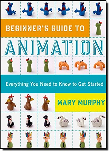 Beginner's Guide to Animation: Everything you Need to Know to get Started: Murphy, Mary