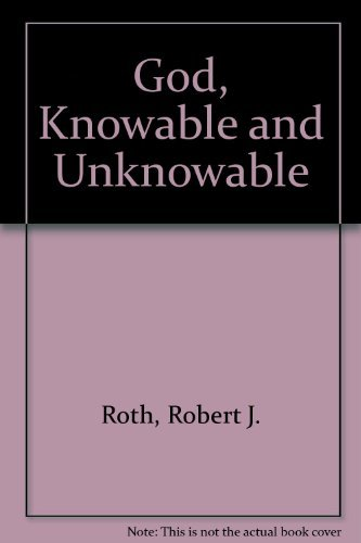 God Knowable and Unknowable: Robert J Roth