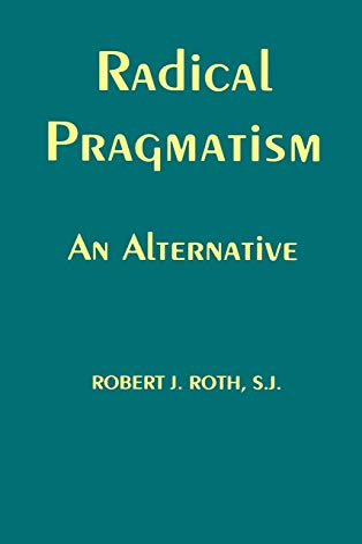 Radical Pragmatism: An Alternative: Roth, Robert J.