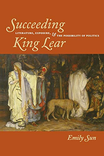 9780823232819: Succeeding King Lear: Literature, Exposure, and the Possibility of Politics