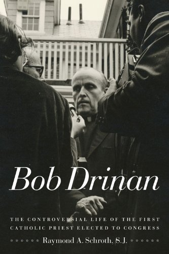 Bob Drinan : The Controversial Life of the First Catholic Priest Elected to Congress