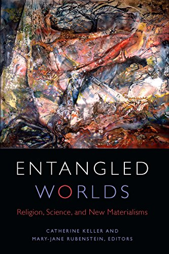 Entangled Worlds: Religion, Science, and New Materialisms (Transdisciplinary Theological Colloquia)...
