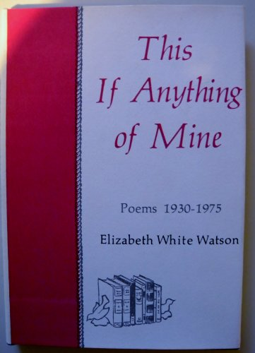 This if anything of mine: Poems, 1930-1975: Watson, Elizabeth White
