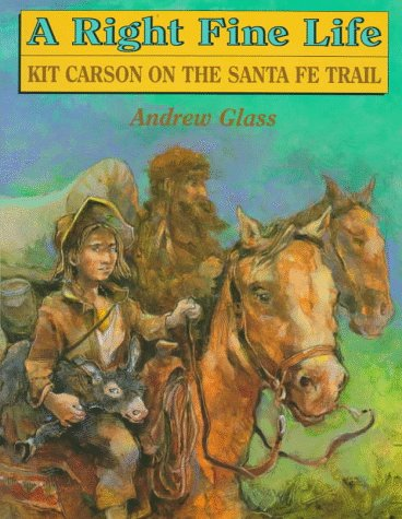 A Right Fine Life: Kit Carson on the Santa Fe Trail: Glass, Andrew