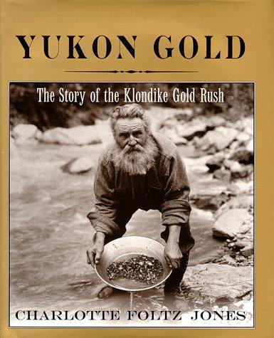Yukon Gold: The Story of the Klondike Gold Rush: Jones, Charlotte