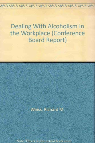Dealing With Alcoholism in the Workplace (Conference Board Report): Weiss, Richard M.