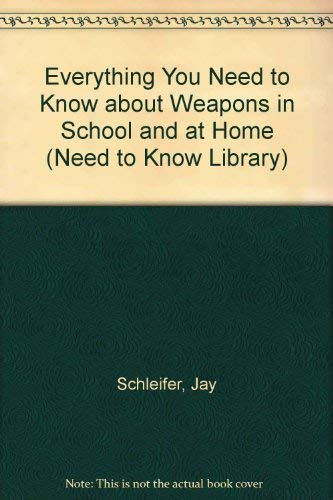 Everything You Need to Know about Weapons in School and at Home (Need to Know Library) (9780823915316) by Jay Schleifer