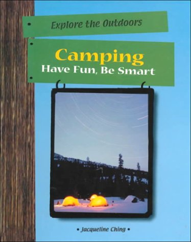 Camping: Have Fun, Be Smart (Explore the Outdoors): Jacqueline Ching
