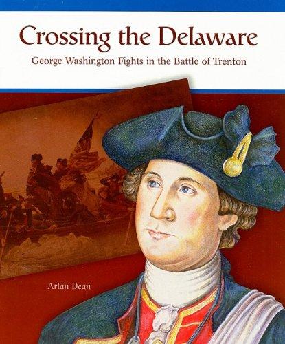 Crossing the Delaware: George Washington Fights the Battle of Trenton: Dean, Arlan