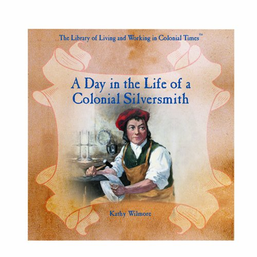 A Day in the Life of a Colonial Silversmith (Library of Living and Working in Colonial Times): ...
