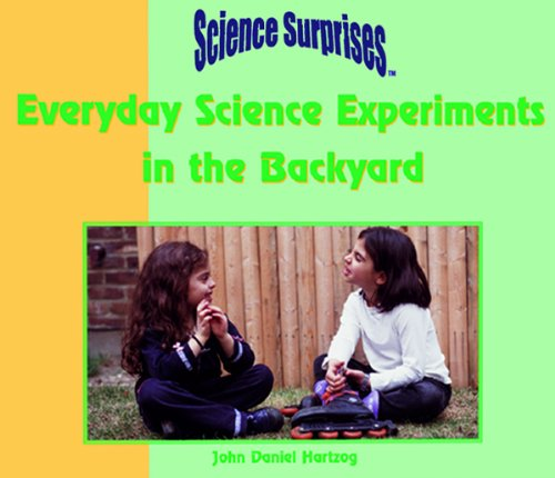 Everyday Science Experiments in the Backyard (Science: John Daniel Hartzog