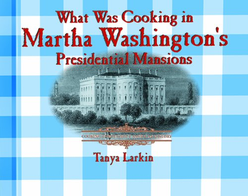 What Was Cooking in Martha Washington's Presidential Mansions? (Cooking Throughout American History) (0823956067) by Tanya Larkin; T Larkin