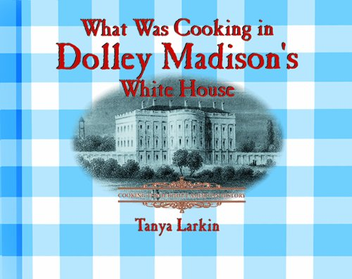 What Was Cooking in Dolley Madison's White House? (Cooking Throughout American History) (0823956083) by Tanya Larkin