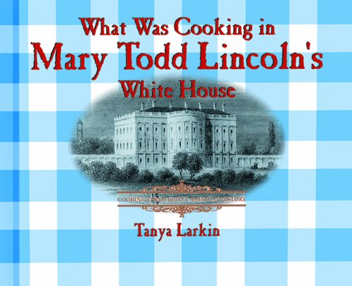 What Was Cooking in Mary Todd Lincoln's White House? (Cooking Throughout American History) (0823956091) by Tanya Larkin