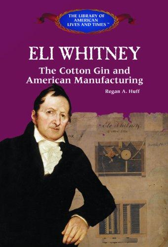 Eli Whitney: The Cotton Gin and American Manufacturing (Hardback): Regan A Huff