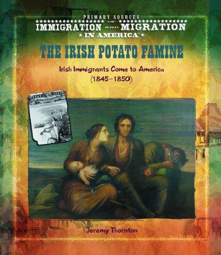 9780823968312: The Irish Potato Famine: Irish Immigrants Come to America (1845-1850) (Primary Sources of Immigration and Migration in America)