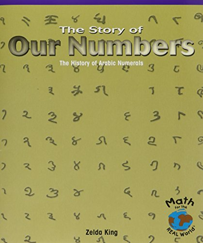 The Story of Our Numbers: The History of Arabic Numerals (Math for the Real World): King, Zelda