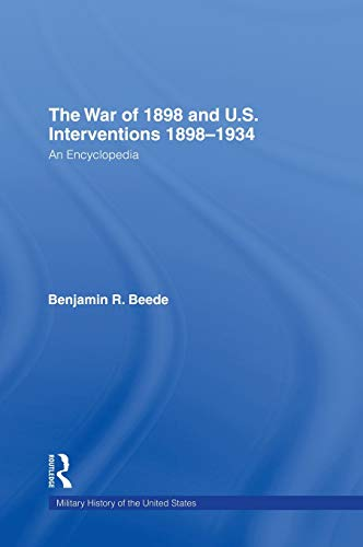 THE WAR OF 1898 AND U.S. INTERVENTIONS, 1898-1934 An Encyclopedia / Benjamin R. Beede, Editor.: ...