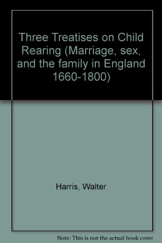 Three Treaties on Child Rearing (Marriage, Sex, and the Family in England, 1660-1800) (9780824059286) by Walter Harris; William Cadogan