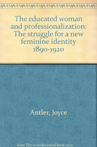 The educated woman and professionalization: The struggle for a new feminine identity 1890-1920: ...