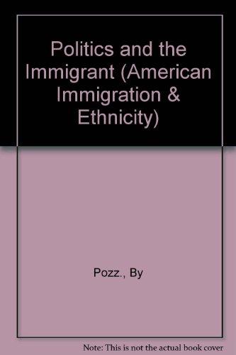 Politics & the Immigrant (Immigration and Ethnicity Series): Pozzetta, George E.